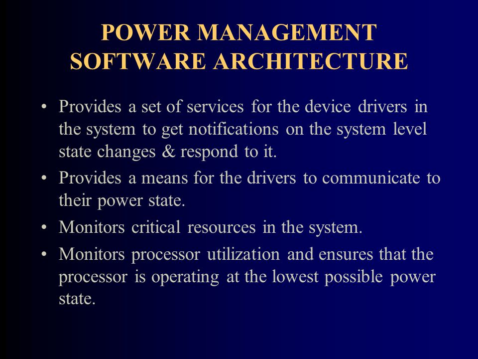 POWER MANAGEMENT SOFTWARE ARCHITECTURE Provides a set of services for the device drivers in the system to get notifications on the system level state changes & respond to it.