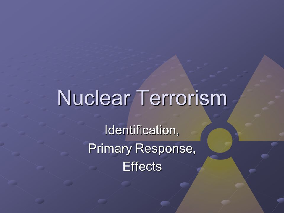 Nuclear Terrorism Identification, Primary Response, Effects