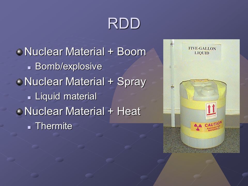 RDD Nuclear Material + Boom Bomb/explosive Bomb/explosive Nuclear Material + Spray Liquid material Liquid material Nuclear Material + Heat Thermite Thermite