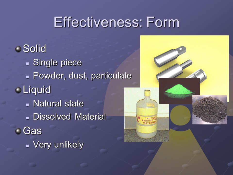 Effectiveness: Form Solid Single piece Single piece Powder, dust, particulate Powder, dust, particulateLiquid Natural state Natural state Dissolved Material Dissolved MaterialGas Very unlikely Very unlikely