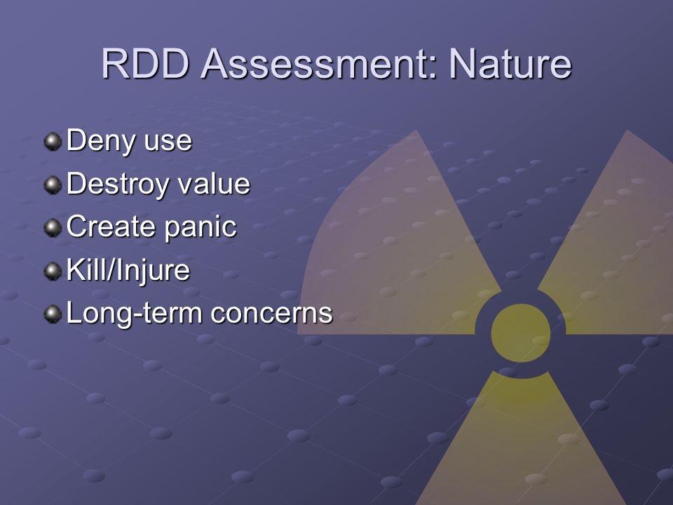 RDD Assessment: Nature Deny use Destroy value Create panic Kill/Injure Long-term concerns