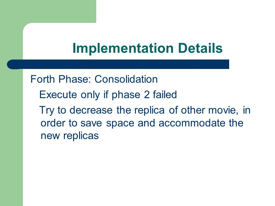 Implementation Details Forth Phase: Consolidation Execute only if phase 2 failed Try to decrease the replica of other movie, in order to save space and accommodate the new replicas
