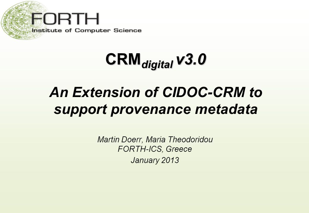 CRM digital v3.0 CRM digital v3.0 An Extension of CIDOC-CRM to support provenance metadata Martin Doerr, Maria Theodoridou FORTH-ICS, Greece January 2