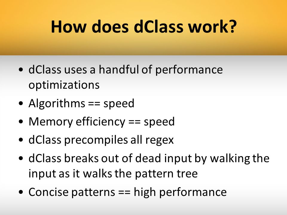 How does dClass work? dClass uses a handful of performance optimizations Algorithms == speed Memory efficiency == speed dClass precompiles all regex d