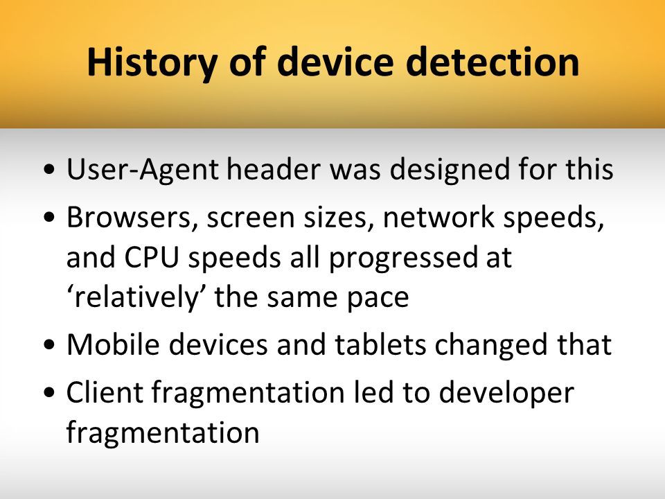 History of device detection User-Agent header was designed for this Browsers, screen sizes, network speeds, and CPU speeds all progressed at relativel