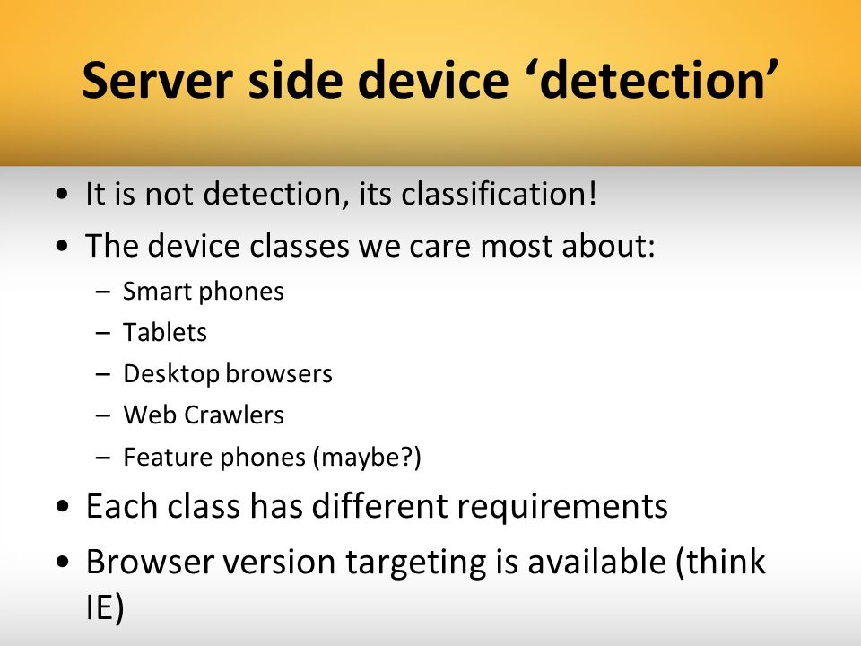 Server side device detection It is not detection, its classification! The device classes we care most about: –Smart phones –Tablets –Desktop browsers