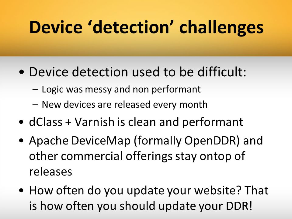 Device detection challenges Device detection used to be difficult: –Logic was messy and non performant –New devices are released every month dClass +