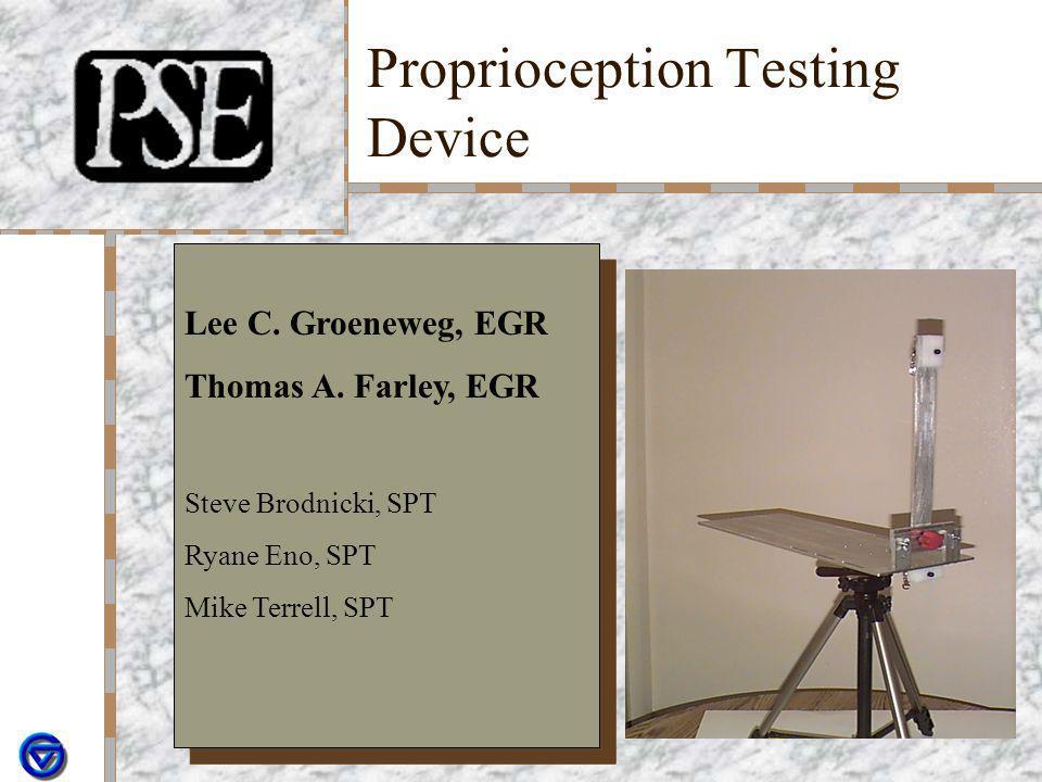 Proprioception Testing Device Lee C. Groeneweg, EGR Thomas A. Farley, EGR Steve Brodnicki, SPT Ryane Eno, SPT Mike Terrell, SPT