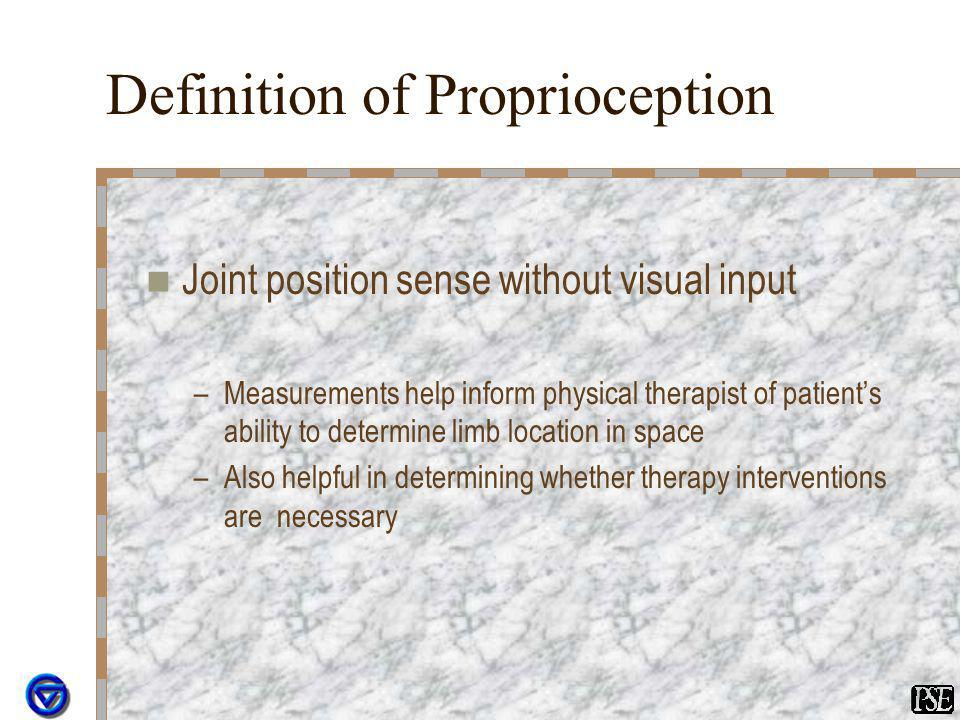 Definition of Proprioception Joint position sense without visual input –Measurements help inform physical therapist of patients ability to determine l