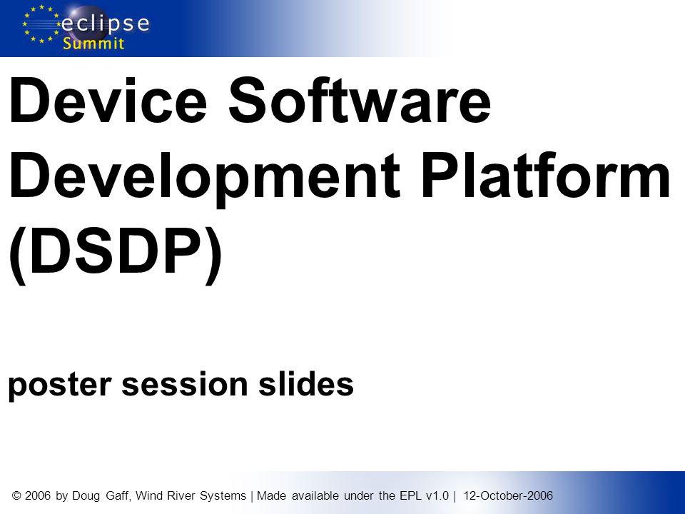 © 2006 by Doug Gaff, Wind River Systems | Made available under the EPL v1.0 | 12-October-2006 Device Software Development Platform (DSDP) poster session slides