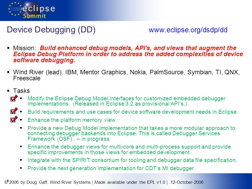 © 2006 by Doug Gaff, Wind River Systems | Made available under the EPL v1.0 | 12-October-2006 4 Device Debugging (DD) www.eclipse.org/dsdp/dd Mission: Build enhanced debug models, API s, and views that augment the Eclipse Debug Platform in order to address the added complexities of device software debugging.