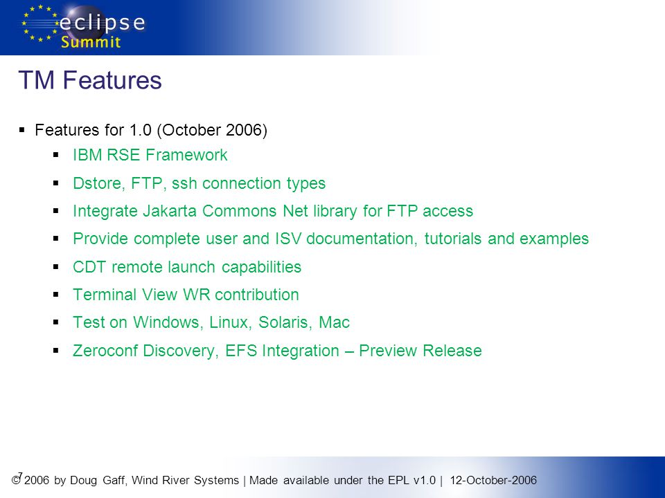 © 2006 by Doug Gaff, Wind River Systems | Made available under the EPL v1.0 | 12-October-2006 TM Features Features for 1.0 (October 2006) IBM RSE Framework Dstore, FTP, ssh connection types Integrate Jakarta Commons Net library for FTP access Provide complete user and ISV documentation, tutorials and examples CDT remote launch capabilities Terminal View WR contribution Test on Windows, Linux, Solaris, Mac Zeroconf Discovery, EFS Integration – Preview Release 7
