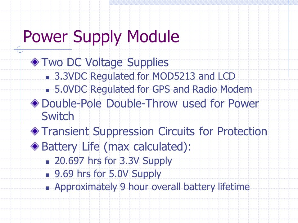 Power Supply Module Two DC Voltage Supplies 3.3VDC Regulated for MOD5213 and LCD 5.0VDC Regulated for GPS and Radio Modem Double-Pole Double-Throw used for Power Switch Transient Suppression Circuits for Protection Battery Life (max calculated): 20.697 hrs for 3.3V Supply 9.69 hrs for 5.0V Supply Approximately 9 hour overall battery lifetime