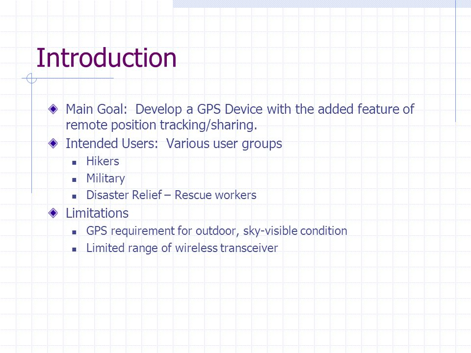 Introduction Main Goal: Develop a GPS Device with the added feature of remote position tracking/sharing.