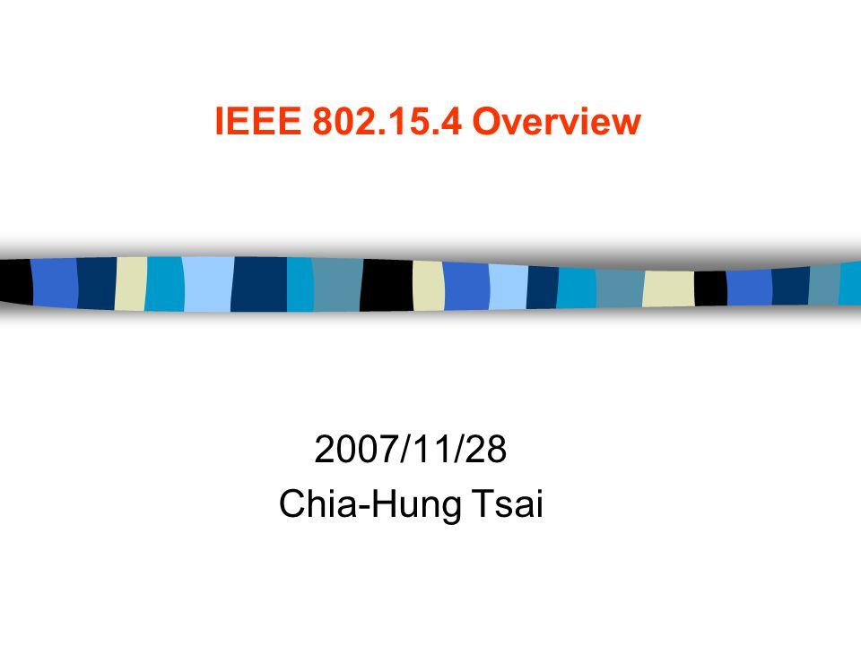IEEE 802.15.4 Overview 2007/11/28 Chia-Hung Tsai