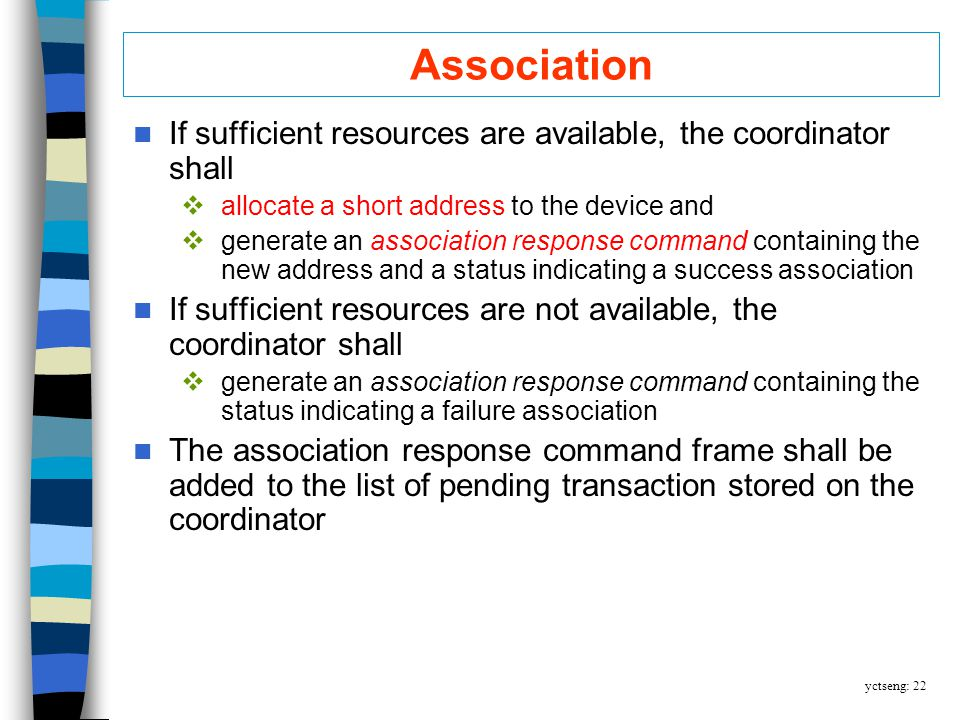 yctseng: 22 Association If sufficient resources are available, the coordinator shall allocate a short address to the device and generate an association response command containing the new address and a status indicating a success association If sufficient resources are not available, the coordinator shall generate an association response command containing the status indicating a failure association The association response command frame shall be added to the list of pending transaction stored on the coordinator