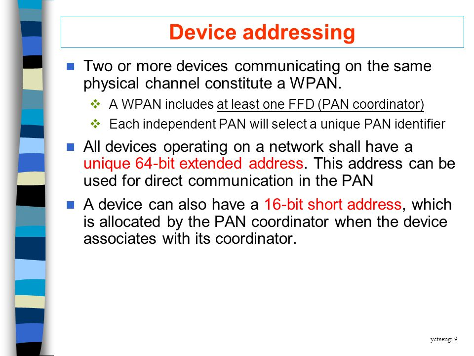 yctseng: 9 Device addressing Two or more devices communicating on the same physical channel constitute a WPAN.