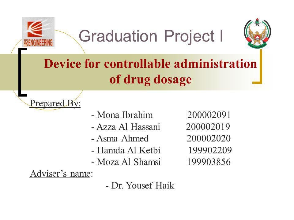 Graduation Project I Device for controllable administration of drug dosage Prepared By: - Mona Ibrahim 200002091 - Azza Al Hassani 200002019 - Asma Ah
