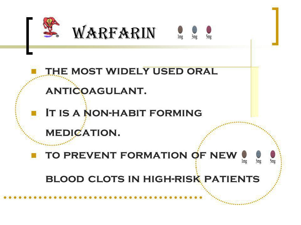 the most widely used oral anticoagulant. It is a non-habit forming medication. to prevent formation of new blood clots in high-risk patients