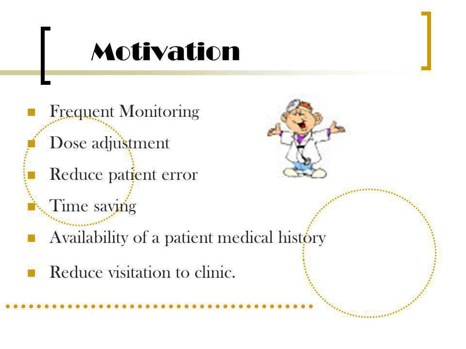 Motivation Frequent Monitoring Dose adjustment Reduce patient error Time saving Availability of a patient medical history Reduce visitation to clinic.