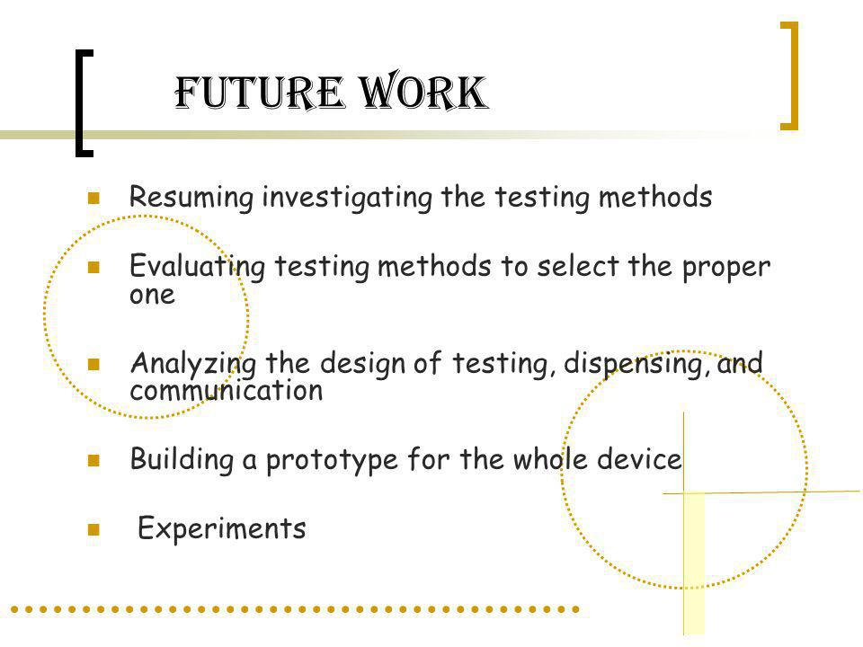 FUTURE WORK Resuming investigating the testing methods Evaluating testing methods to select the proper one Analyzing the design of testing, dispensing