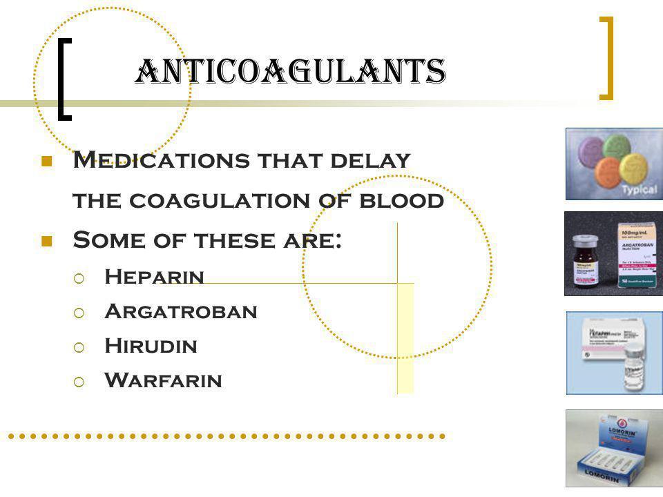 Anticoagulants Medications that delay the coagulation of blood Some of these are: Heparin Argatroban Hirudin Warfarin