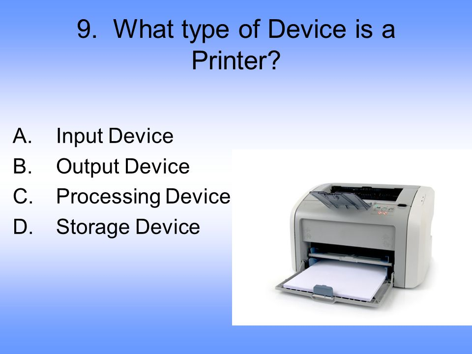 9.What type of Device is a Printer. A. Input Device B.