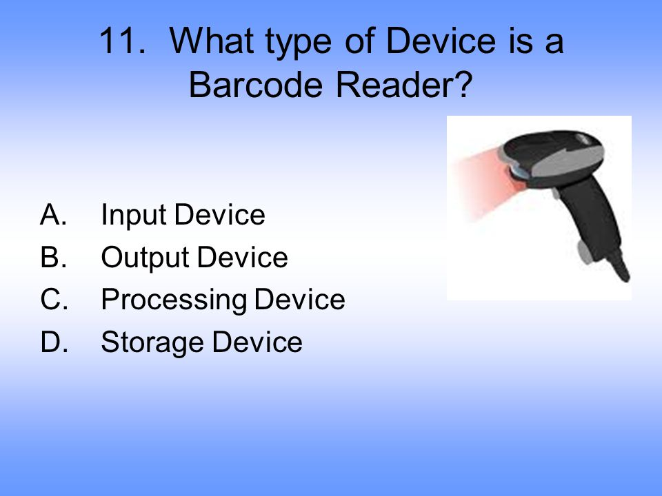 11.What type of Device is a Barcode Reader. A. Input Device B.