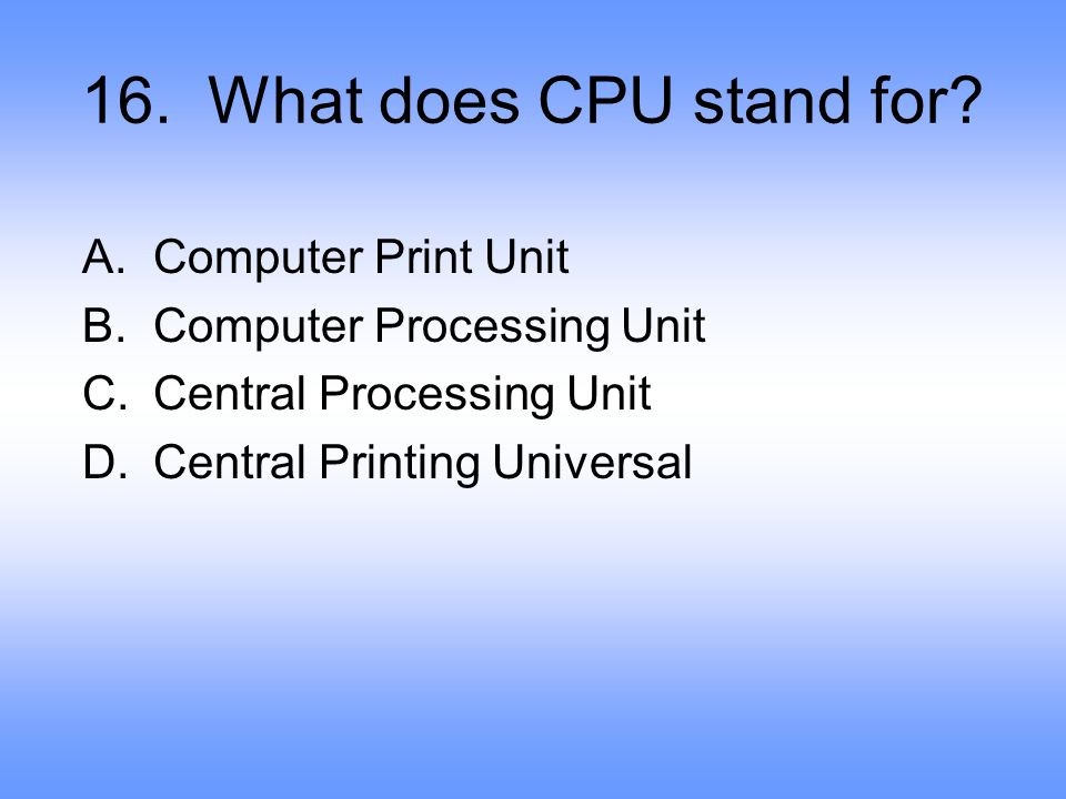 16.What does CPU stand for.