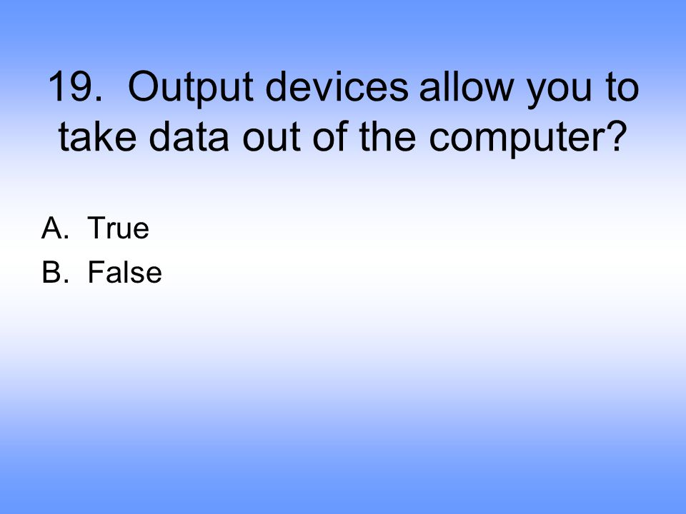 19. Output devices allow you to take data out of the computer? A.True B.False