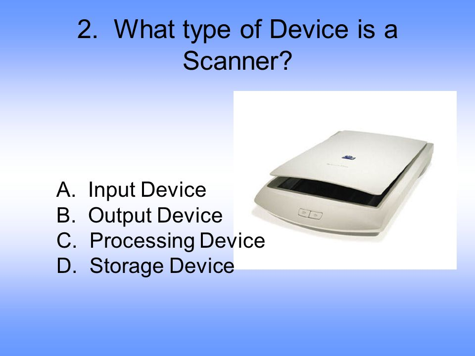 2.What type of Device is a Scanner. A. Input Device B.