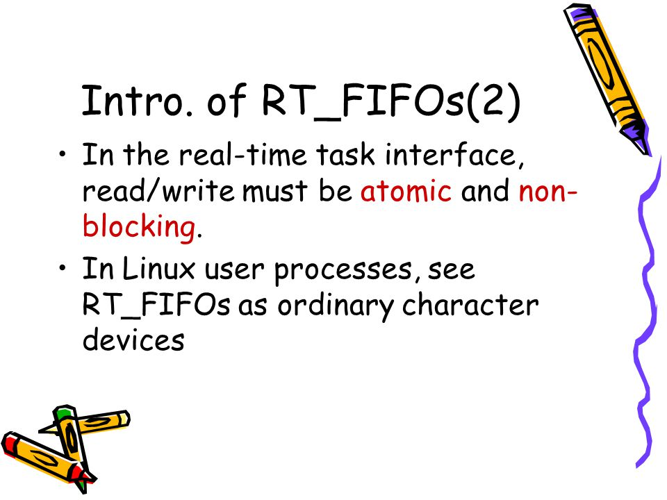 Intro. of RT_FIFOs(2) In the real-time task interface, read/write must be atomic and non- blocking. In Linux user processes, see RT_FIFOs as ordinary