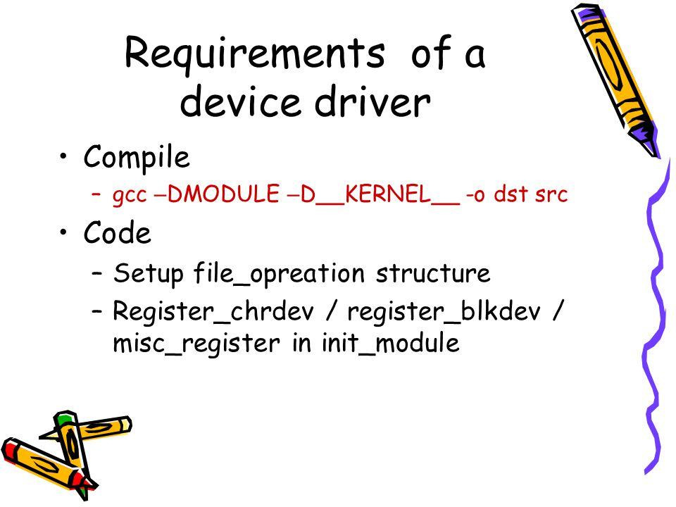 Requirements of a device driver Compile –gcc – DMODULE – D__KERNEL__ -o dst src Code –Setup file_opreation structure –Register_chrdev / register_blkde