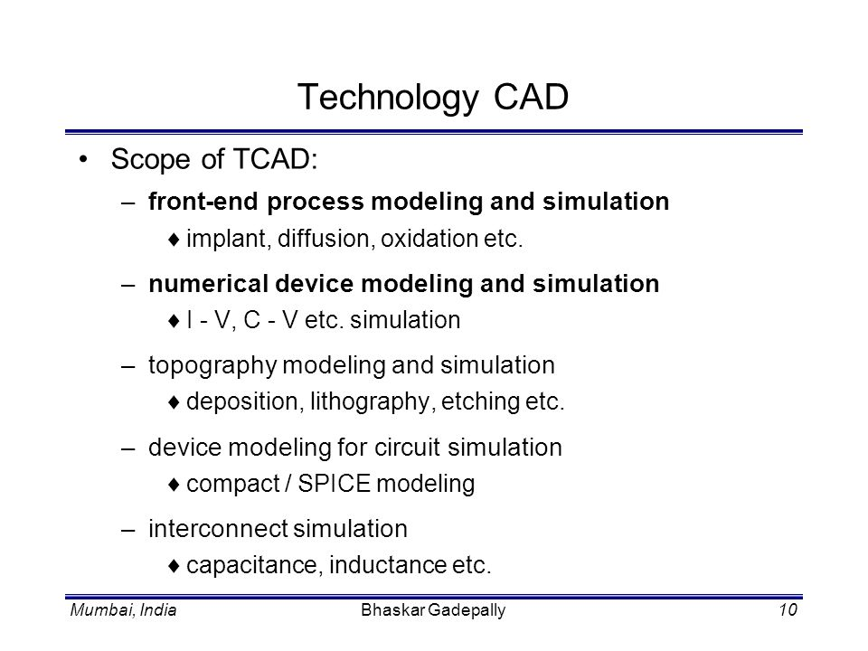 Mumbai, IndiaBhaskar Gadepally10 Technology CAD Scope of TCAD: –front-end process modeling and simulation implant, diffusion, oxidation etc. –numerica