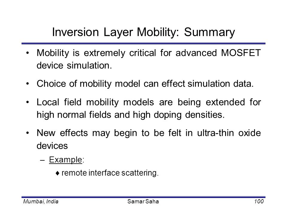 Mumbai, IndiaSamar Saha100 Inversion Layer Mobility: Summary Mobility is extremely critical for advanced MOSFET device simulation. Choice of mobility