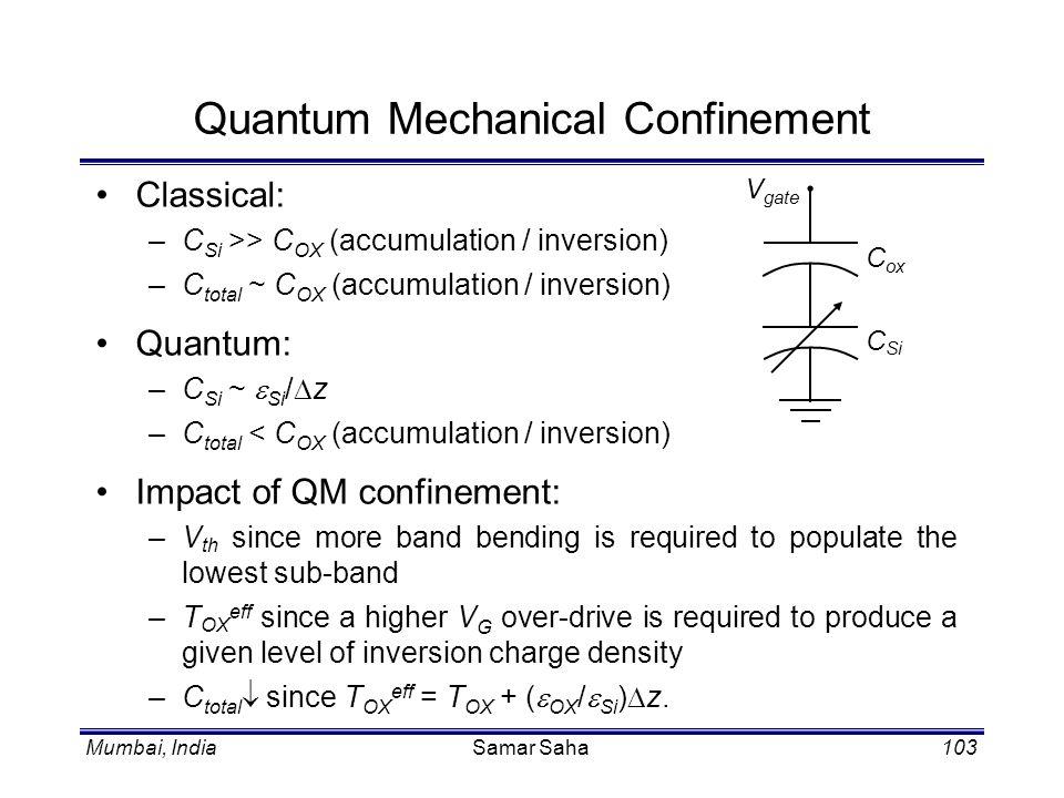 Mumbai, IndiaSamar Saha103 Classical: –C Si >> C OX (accumulation / inversion) –C total ~ C OX (accumulation / inversion) Quantum: –C Si ~ Si / z –C t