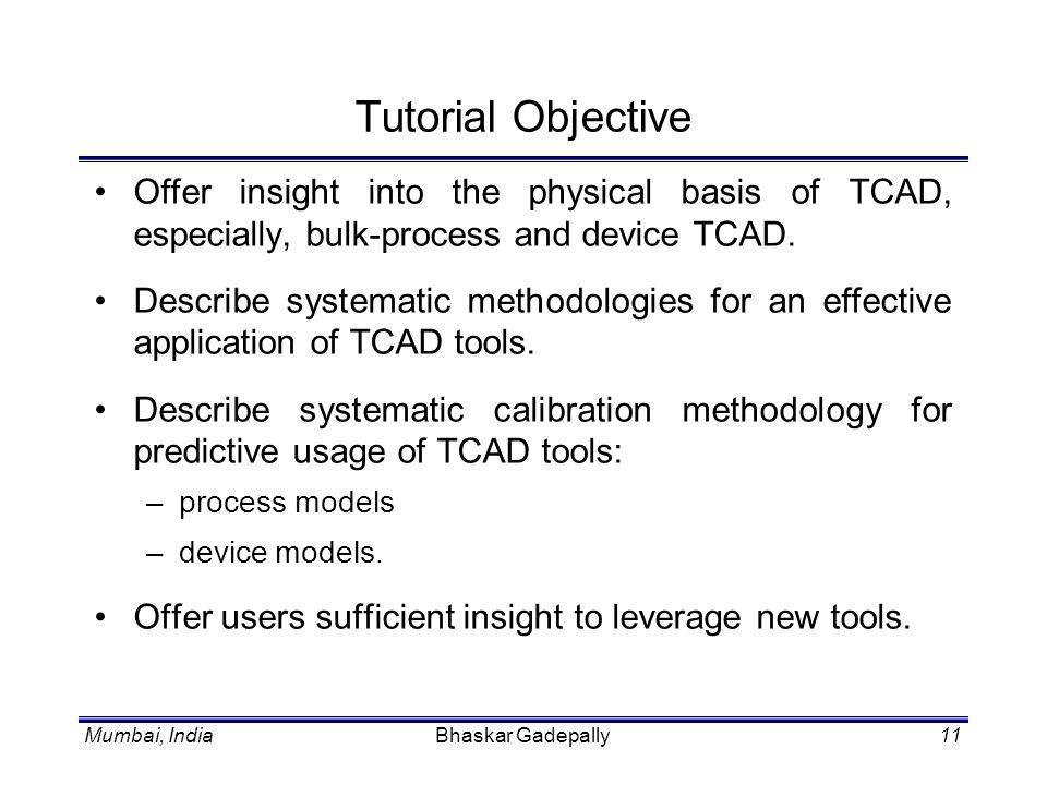 Mumbai, IndiaBhaskar Gadepally11 Tutorial Objective Offer insight into the physical basis of TCAD, especially, bulk-process and device TCAD. Describe
