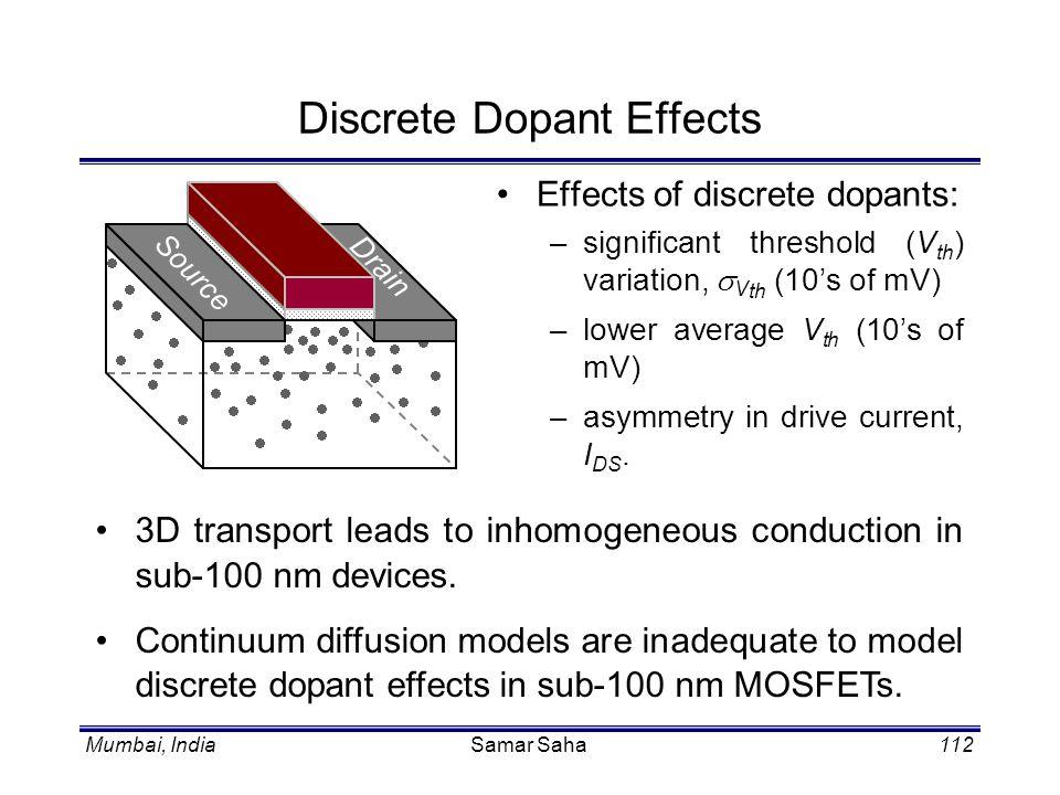 Mumbai, IndiaSamar Saha112 Discrete Dopant Effects Effects of discrete dopants: –significant threshold (V th ) variation, V th (10s of mV) –lower aver