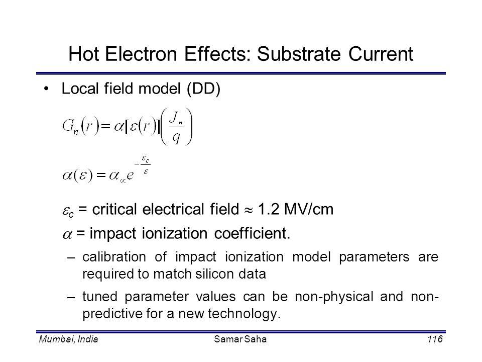 Mumbai, IndiaSamar Saha116 Hot Electron Effects: Substrate Current Local field model (DD) c = critical electrical field 1.2 MV/cm = impact ionization
