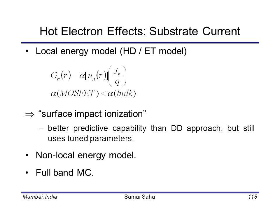 Mumbai, IndiaSamar Saha118 Hot Electron Effects: Substrate Current Local energy model (HD / ET model) surface impact ionization –better predictive cap