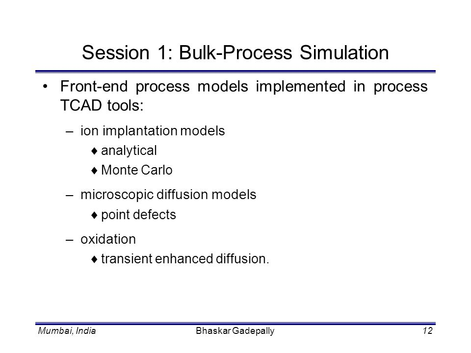 Mumbai, IndiaBhaskar Gadepally12 Session 1: Bulk-Process Simulation Front-end process models implemented in process TCAD tools: –ion implantation mode