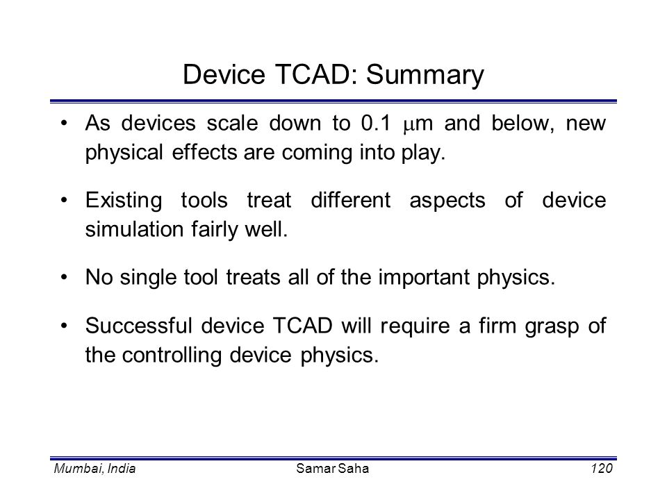 Mumbai, IndiaSamar Saha120 Device TCAD: Summary As devices scale down to 0.1 m and below, new physical effects are coming into play. Existing tools tr