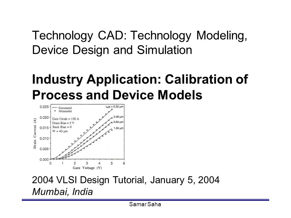 Samar Saha Technology CAD: Technology Modeling, Device Design and Simulation Industry Application: Calibration of Process and Device Models 2004 VLSI