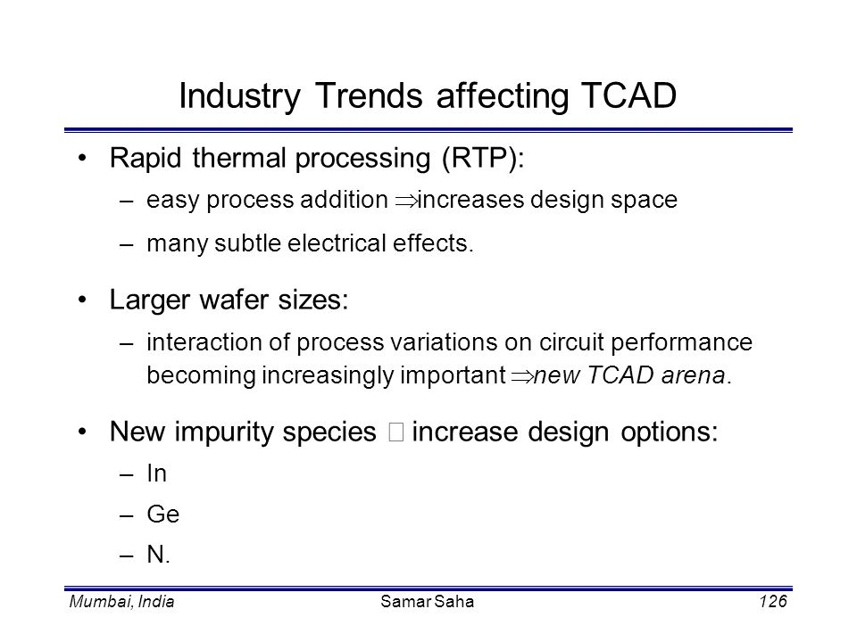 Mumbai, IndiaSamar Saha126 Industry Trends affecting TCAD Rapid thermal processing (RTP): –easy process addition increases design space –many subtle e