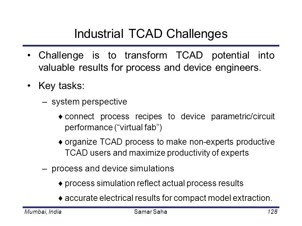Mumbai, IndiaSamar Saha128 Industrial TCAD Challenges Challenge is to transform TCAD potential into valuable results for process and device engineers.