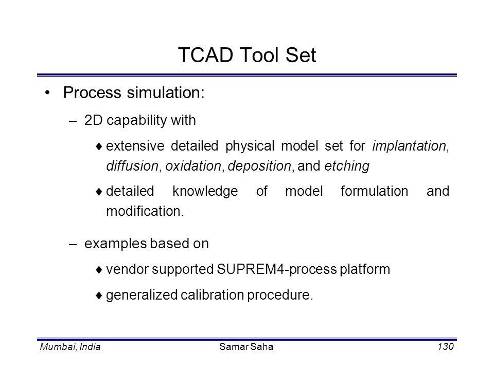 Mumbai, IndiaSamar Saha130 TCAD Tool Set Process simulation: –2D capability with extensive detailed physical model set for implantation, diffusion, ox
