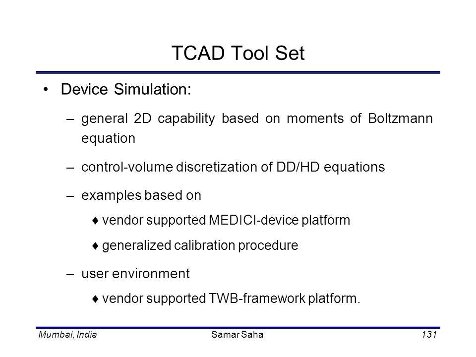 Mumbai, IndiaSamar Saha131 TCAD Tool Set Device Simulation: –general 2D capability based on moments of Boltzmann equation –control-volume discretizati