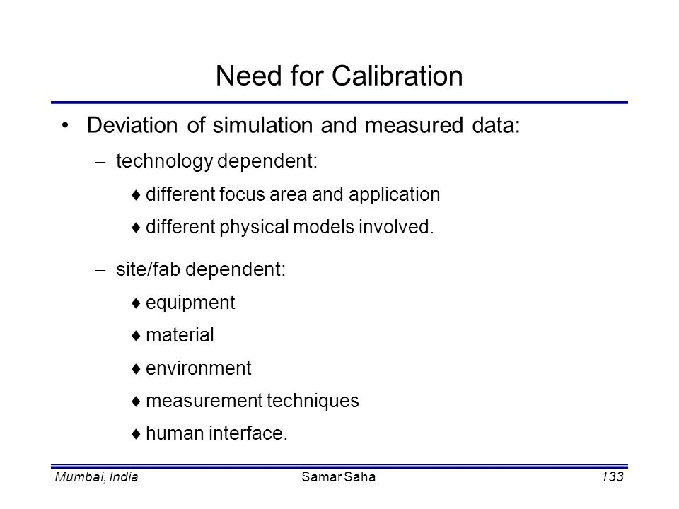 Mumbai, IndiaSamar Saha133 Need for Calibration Deviation of simulation and measured data: –technology dependent: different focus area and application