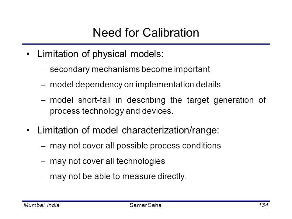 Mumbai, IndiaSamar Saha134 Need for Calibration Limitation of physical models: –secondary mechanisms become important –model dependency on implementat