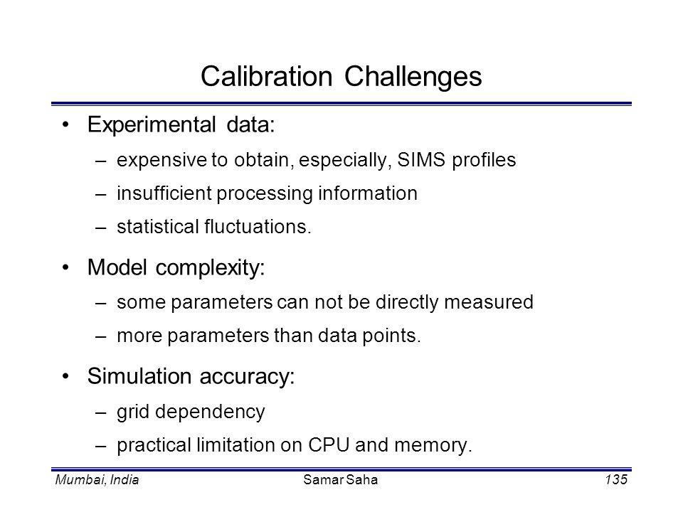 Mumbai, IndiaSamar Saha135 Calibration Challenges Experimental data: –expensive to obtain, especially, SIMS profiles –insufficient processing informat